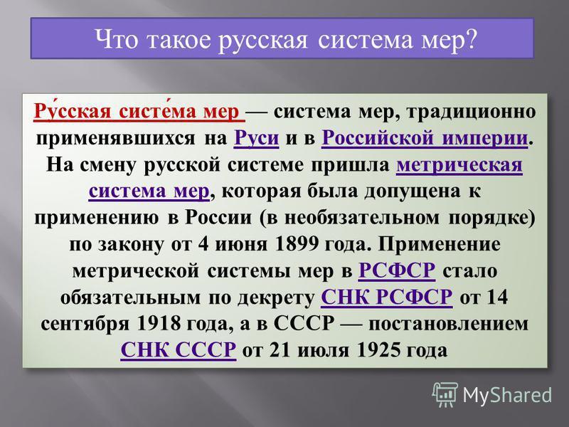 Что такое русская система мер? Русская система мер система мер, традиционно применявшихся на Руси и в Российской империи. На смену русской системе пришла метрическая система мер, которая была допущена к применению в России (в необязательном порядке)