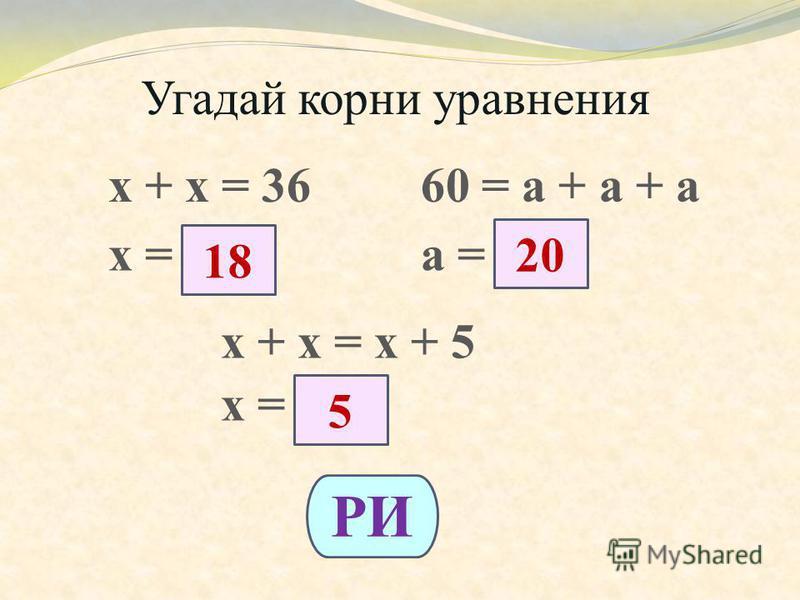 Угадай корни уравнения х + х = 3660 = а + а + а х =а = х + х = х + 5 х = 18 20 5 РИ