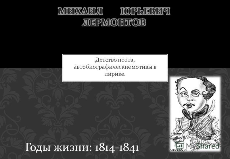 Детство поэта, автобиографические мотивы в лирике. Годы жизни : 1814-1841