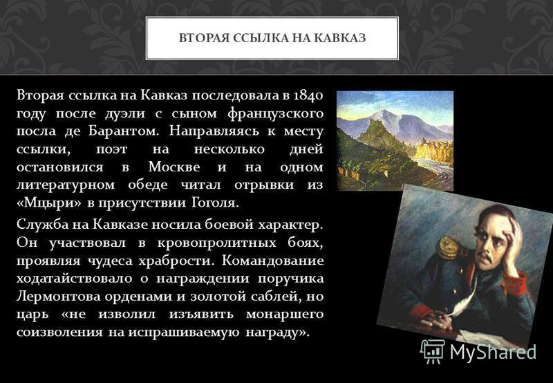 Вторая ссылка на Кавказ последовала в 1840 году после дуэли с сыном французского посла де Барантом. Направляясь к месту ссылки, поэт на несколько дней остановился в Москве и на одном литературном обеде читал отрывки из « Мцыри » в присутствии Гоголя.