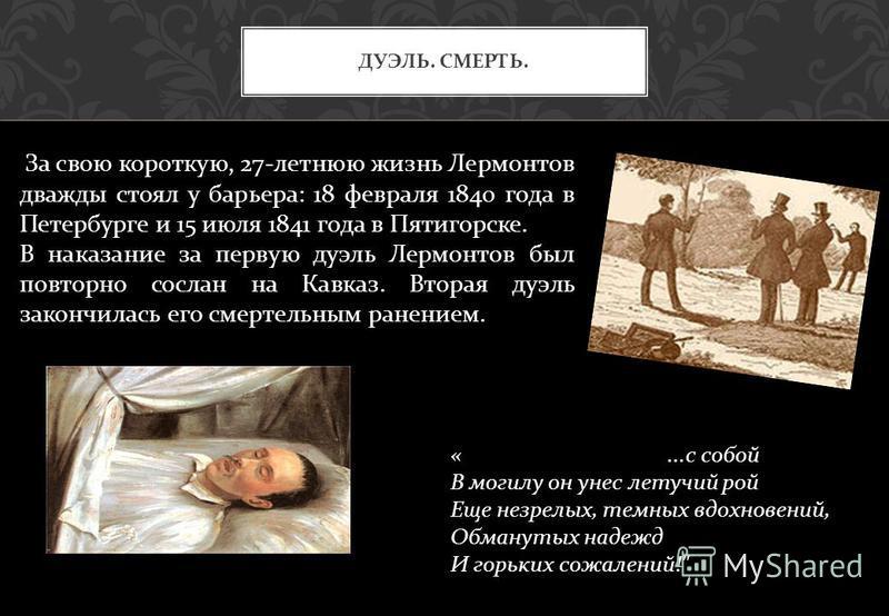 ДУЭЛЬ. СМЕРТЬ. «... с собой В могилу он унес летучий рой Еще незрелых, темных вдохновений, Обманутых надежд И горьких сожалений !