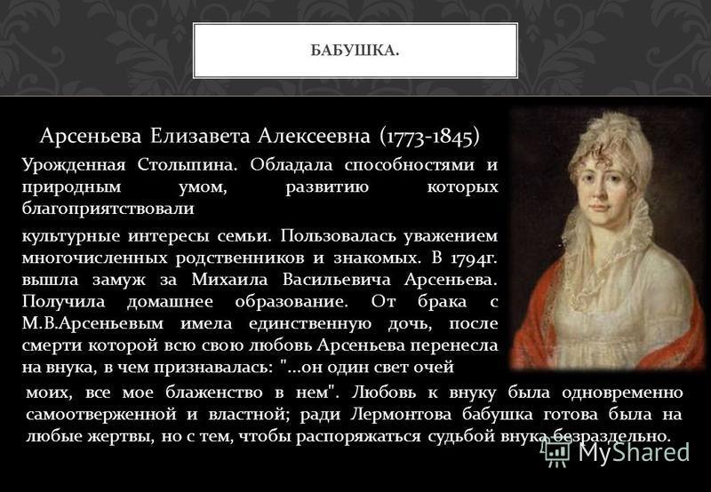 Арсеньева Елизавета Алексеевна (1773-1845) Урожденная Столыпина. Обладала способностями и природным умом, развитию которых благоприятствовали культурные интересы семьи. Пользовалась уважением многочисленных родственников и знакомых. В 1794 г. вышла з