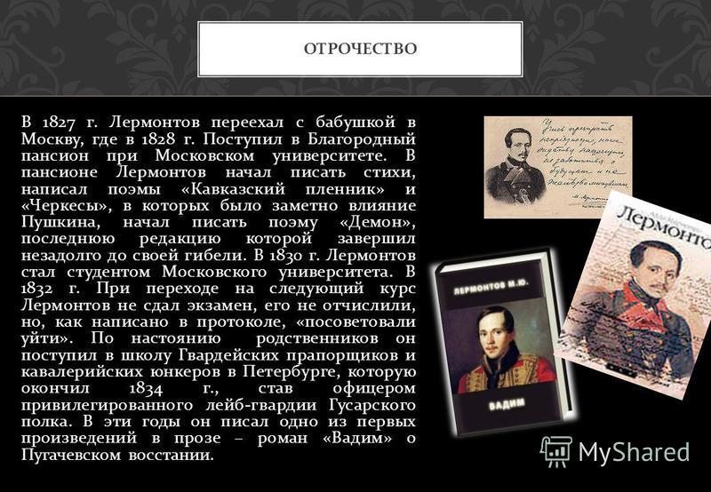 В 1827 г. Лермонтов переехал с бабушкой в Москву, где в 1828 г. Поступил в Благородный пансион при Московском университете. В пансионе Лермонтов начал писать стихи, написал поэмы « Кавказский пленник » и « Черкесы », в которых было заметно влияние Пу