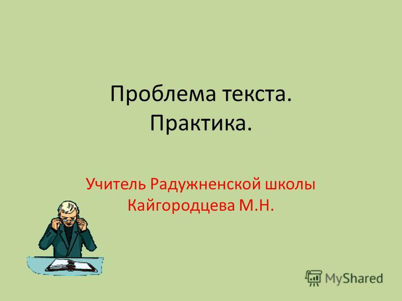 Проблема текста. Практика. Учитель Радужненской школы Кайгородцева М.Н.