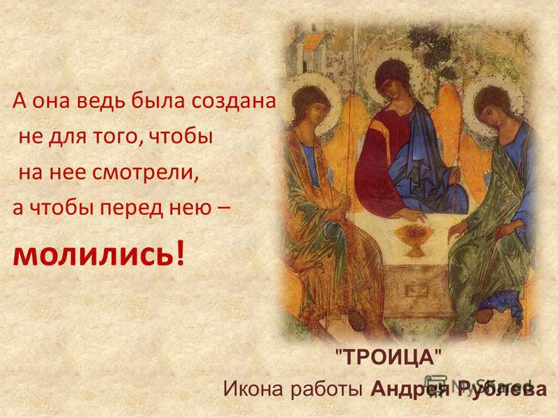 А она ведь была создана не для того, чтобы на нее смотрели, а чтобы перед нею – молились! ТРОИЦА Икона работы Андрея Рублева