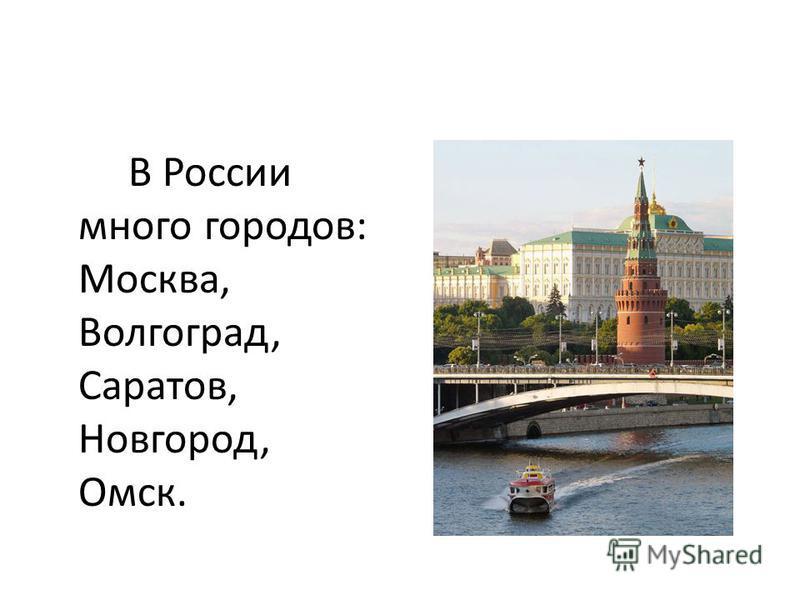 В России много городов: Москва, Волгоград, Саратов, Новгород, Омск.
