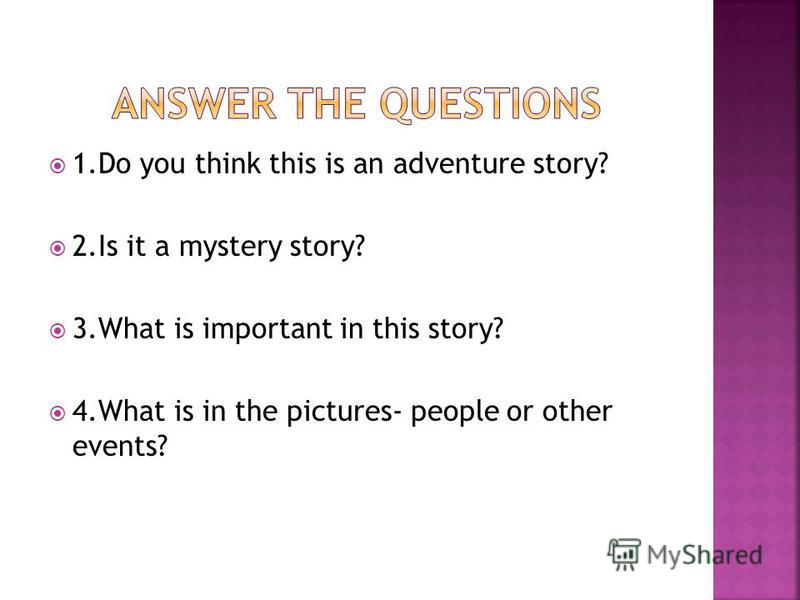 1. Do you think this is an adventure story? 2. Is it a mystery story? 3. What is important in this story? 4. What is in the pictures- people or other events?