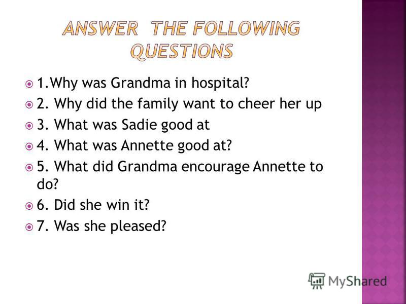 1. Why was Grandma in hospital? 2. Why did the family want to cheer her up 3. What was Sadie good at 4. What was Annette good at? 5. What did Grandma encourage Annette to do? 6. Did she win it? 7. Was she pleased?