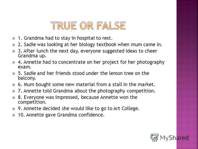 1. Grandma had to stay in hospital to rest. 2. Sadie was looking at her biology textbook when mum came in. 3. After lunch the next day, everyone suggested ideas to cheer Grandma up. 4. Annette had to concentrate on her project for her photography exa