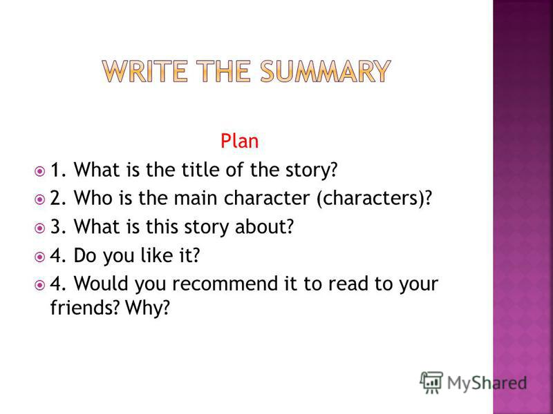 Plan 1. What is the title of the story? 2. Who is the main character (characters)? 3. What is this story about? 4. Do you like it? 4. Would you recommend it to read to your friends? Why?