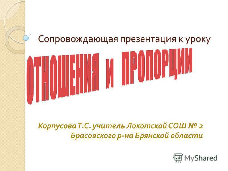 Сопровождающая презентация к уроку Корпусова Т. С. учитель Локотской СОШ 2 Брасовского р - на Брянской области