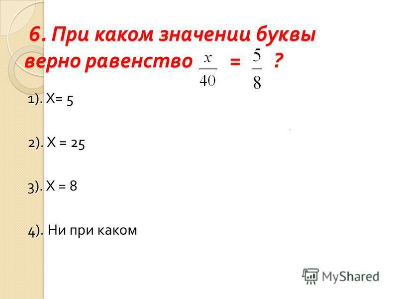 6. При каком значении буквы верно равенство = ? 6. При каком значении буквы верно равенство = ? 1). Х= 5 2). Х = 25 3). Х = 8 4). Ни при каком