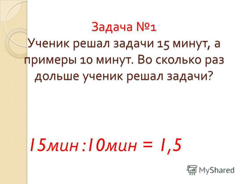 Задача 1 Ученик решал задачи 15 минут, а примеры 10 минут. Во сколько раз дольше ученик решал задачи ? 15 мин :10 мин = 1,5
