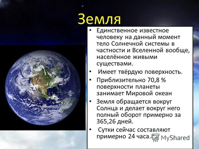 Земля Единственное известное человеку на данный момент тело Солнечной системы в частности и Вселенной вообще, населённое живыми существами. Имеет твёрдую поверхность. Приблизительно 70,8 % поверхности планеты занимает Мировой океан Земля обращается в