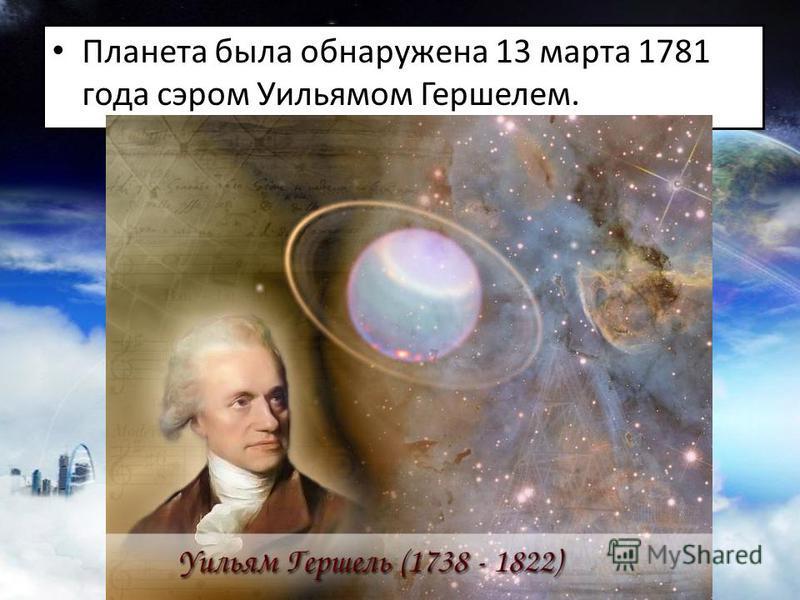 Планета была обнаружена 13 марта 1781 года сэром Уильямом Гершелем.
