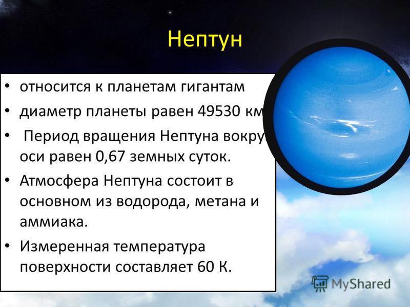 относится к планетам гигантам диаметр планеты равен 49530 км. Период вращения Нептуна вокруг оси равен 0,67 земных суток. Атмосфера Нептуна состоит в основном из водорода, метана и аммиака. Измеренная температура поверхности составляет 60 К.