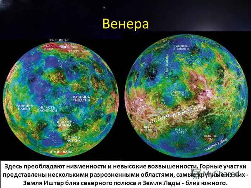 Венера Здесь преобладают низменности и невысокие возвышенности. Горные участки представлены несколькими разрозненными областями, самые крупные из них - Земля Иштар близ северного полюса и Земля Лады - близ южного.