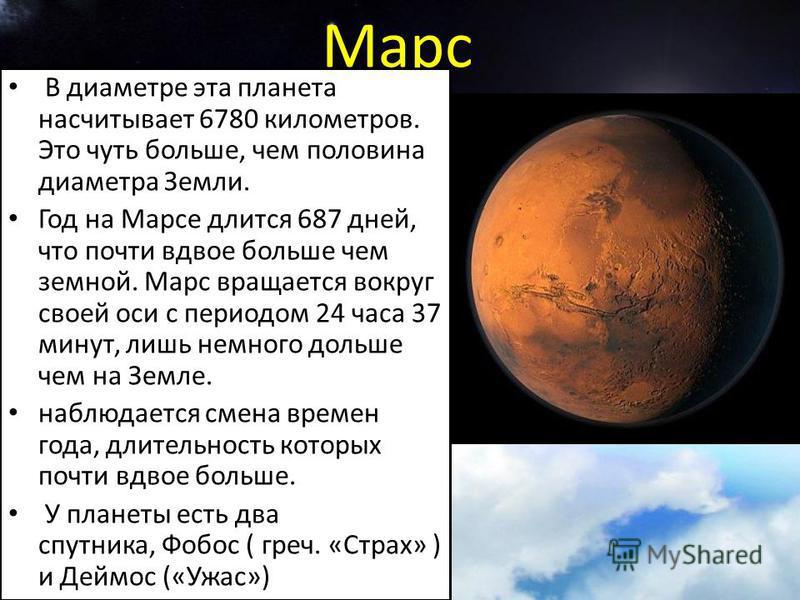 Марс В диаметре эта планета насчитывает 6780 километров. Это чуть больше, чем половина диаметра Земли. Год на Марсе длится 687 дней, что почти вдвое больше чем земной. Марс вращается вокруг своей оси с периодом 24 часа 37 минут, лишь немного дольше ч