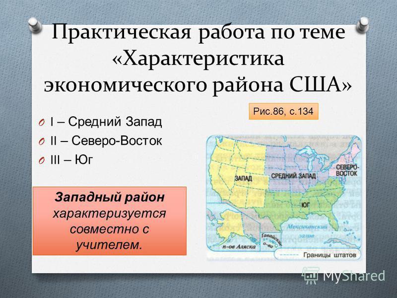 Практическая работа по теме «Характеристика экономического района США» O I – Средний Запад O II – Северо - Восток O III – Юг Рис.86, с.134 Западный район характеризуется совместно с учителем.