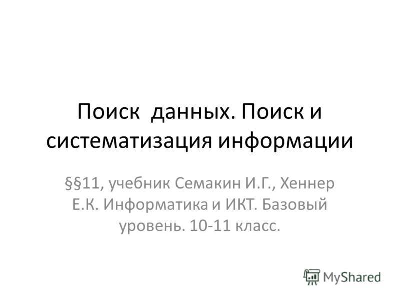 Поиск данных. Поиск и систематизация информации §§11, учебник Семакин И.Г., Хеннер Е.К. Информатика и ИКТ. Базовый уровень. 10-11 класс.