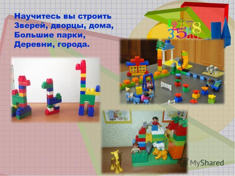 Научитесь вы строить Зверей, дворцы, дома, Большие парки, Деревни, города.