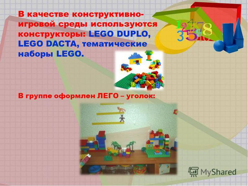 В качестве конструктивно- игровой среды используются конструкторы: LEGO DUPLO, LEGO DACTA, тематические наборы LEGO. В группе оформлен ЛЕГО – уголок: