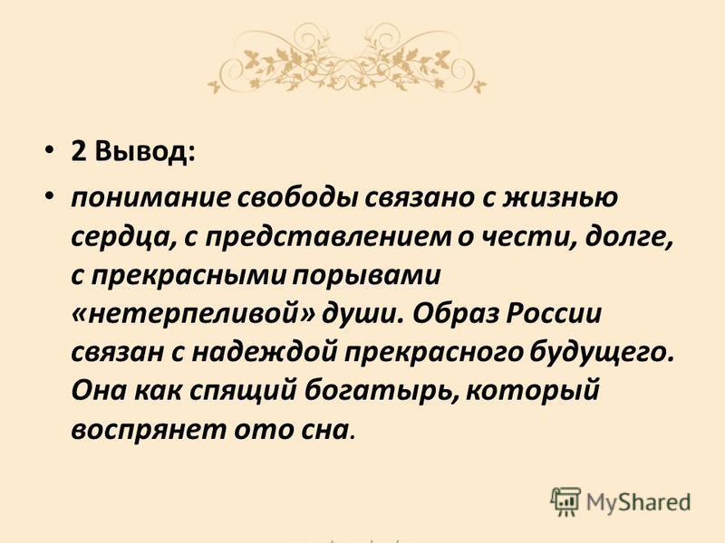 2 Вывод: понимание свободы связано с жизнью сердца, с представлением о чести, долге, с прекрасными порывами «нетерпеливой» души. Образ России связан с надеждой прекрасного будущего. Она как спящий богатырь, который воспрянет ото сна.