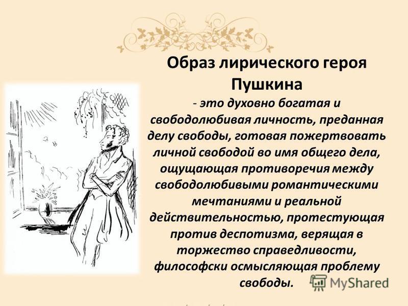 Образ лирического героя Пушкина - это духовно богатая и свободолюбивая личность, преданная делу свободы, готовая пожертвовать личной свободой во имя общего дела, ощущающая противоречия между свободолюбивыми романтическими мечтаниями и реальной действ