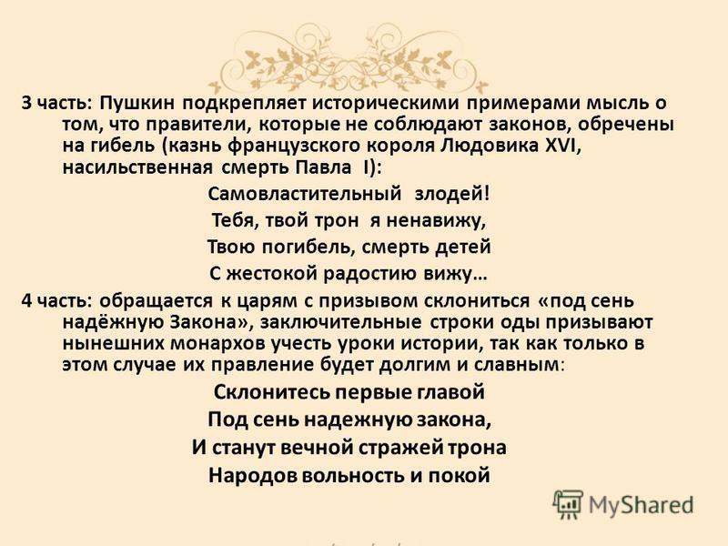 3 часть: Пушкин подкрепляет историческими примерами мысль о том, что правители, которые не соблюдают законов, обречены на гибель (казнь французского короля Людовика XVI, насильственная смерть Павла I): Самовластительный злодей! Тебя, твой трон я нена