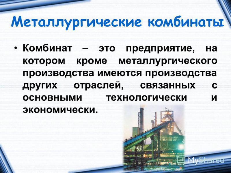 Металлургические комбинаты Комбинат – это предприятие, на котором кроме металлургического производства имеются производства других отраслей, связанных с основными технологически и экономически.