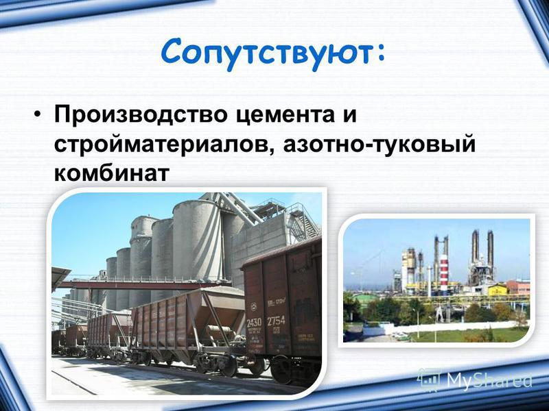 Сопутствуют: Производство цемента и стройматериалов, азотно-туковый комбинат