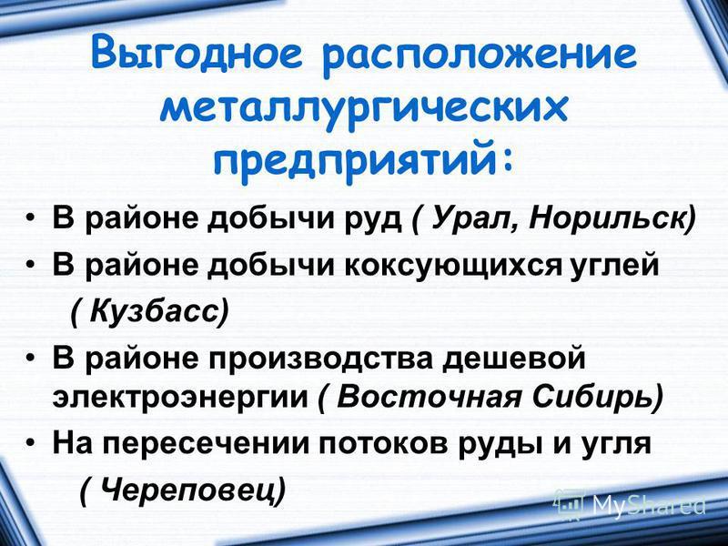 Выгодное расположение металлургических предприятий: В районе добычи руд ( Урал, Норильск) В районе добычи коксующихся углей ( Кузбасс) В районе производства дешевой электроэнергии ( Восточная Сибирь) На пересечении потоков руды и угля ( Череповец)