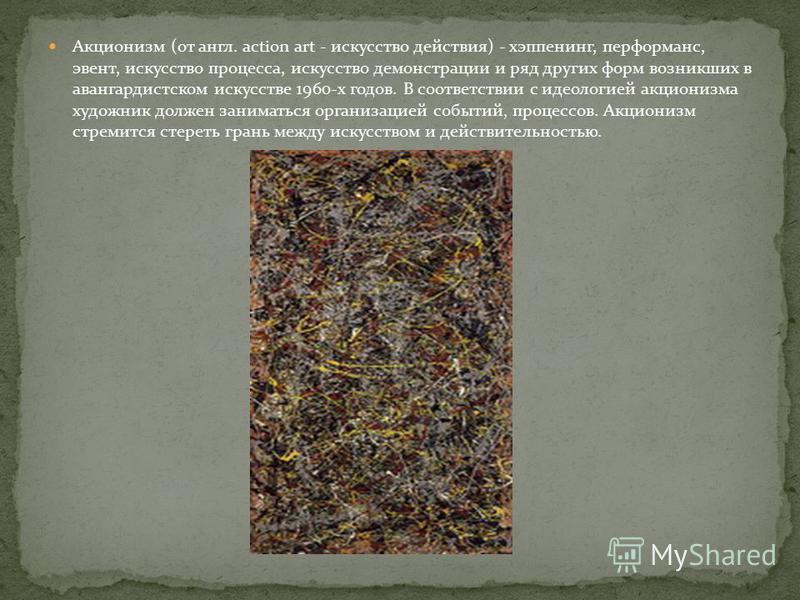 Акционизм (от англ. action art - искусство действия) - хеппенинг, перформанс, эвент, искусство процесса, искусство демонстрации и ряд других форм возникших в авангардистском искусстве 1960-х годов. В соответствии с идеологией акционизма художник долж