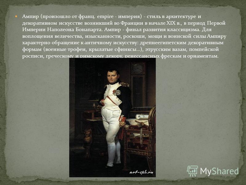 Ампир (произошло от франц. empire - империя) - стиль в архитектуре и декоративном искусстве возникший во Франции в начале XIX в., в период Первой Империи Наполеона Бонапарта. Ампир - финал развития классицизма. Для воплощения величества, изысканности