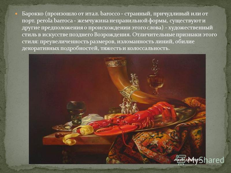 Барокко (произошло от итал. barocco - странный, причудливый или от порт. perola barroca - жемчужина неправильной формы, существуют и другие предположения о происхождении этого слова) - художественный стиль в искусстве позднего Возрождения. Отличитель