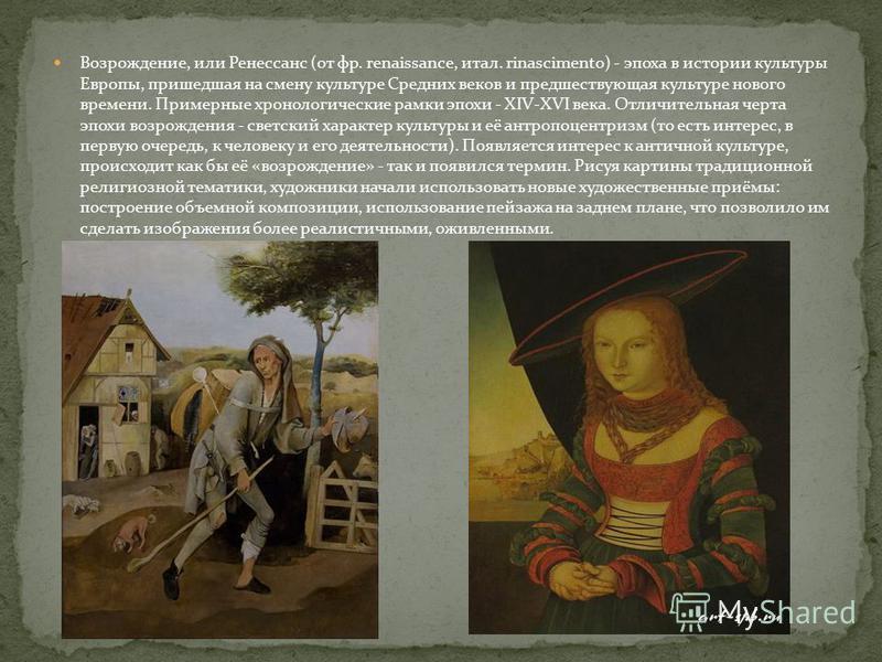 Возрождение, или Ренессанс (от фр. renaissance, итал. rinascimento) - эпоха в истории культуры Европы, пришедшая на смену культуре Средних веков и предшествующая культуре нового времени. Примерные хронологические рамки эпохи - XIV-XVI века. Отличител