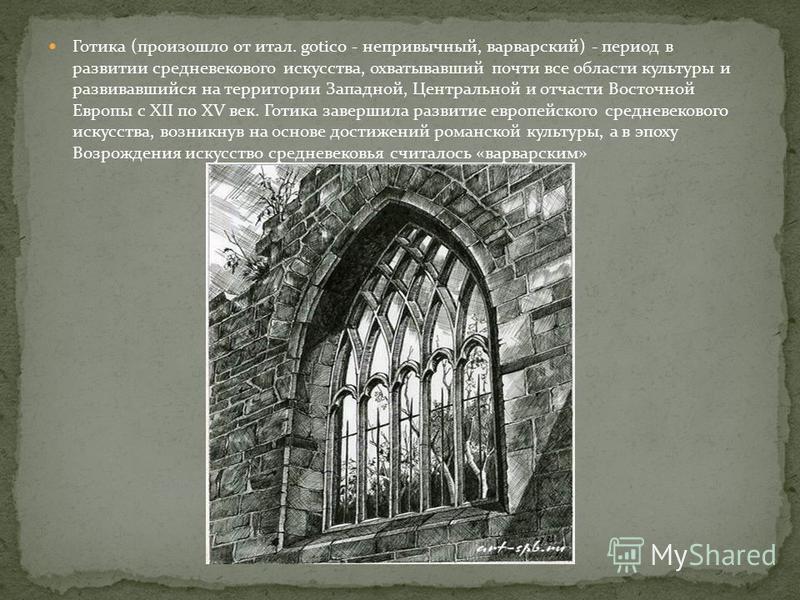 Готика (произошло от итал. gotico - непривычный, варварский) - период в развитии средневекового искусства, охватывавший почти все области культуры и развивавшийся на территории Западной, Центральной и отчасти Восточной Европы с XII по XV век. Готика
