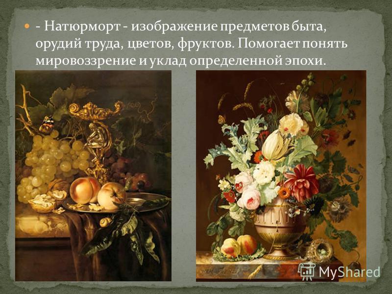 - Натюрморт - изображение предметов быта, орудий труда, цветов, фруктов. Помогает понять мировоззрение и уклад определенной эпохи.