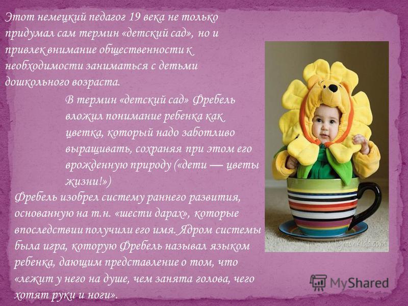 В термин «детский сад» Фребель вложил понимание ребенка как цветка, который надо заботливо выращивать, сохраняя при этом его врожденную природу («дети цветы жизни!») Этот немецкий педагог 19 века не только придумал сам термин «детский сад», но и прив