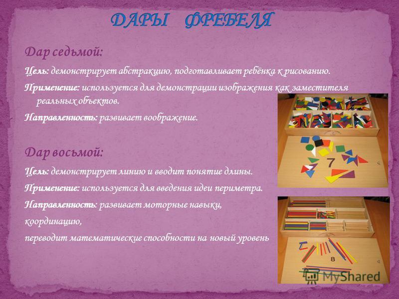 Дар седьмой: Цель: демонстрирует абстракцию, подготавливает ребёнка к рисованию. Применение: используется для демонстрации изображения как заместителя реальных объектов. Направленность: развивает воображение. Дар восьмой: Цель: демонстрирует линию и
