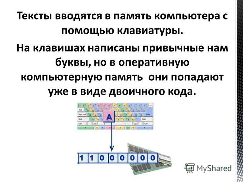 Тексты вводятся в память компьютера с помощью клавиатуры. На клавишах написаны привычные нам буквы, но в оперативную компьютерную память они попадают уже в виде двоичного кода.