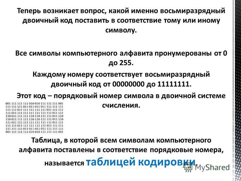 Теперь возникает вопрос, какой именно восьмиразрядный двоичный код поставить в соответствие тому или иному символу. Все символы компьютерного алфавита пронумерованы от 0 до 255. Каждому номеру соответствует восьмиразрядный двоичный код от 00000000 до