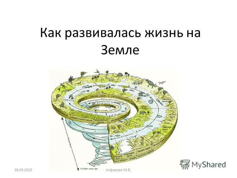 Как развивалась жизнь на Земле 18.03.2015Алферова М.В.