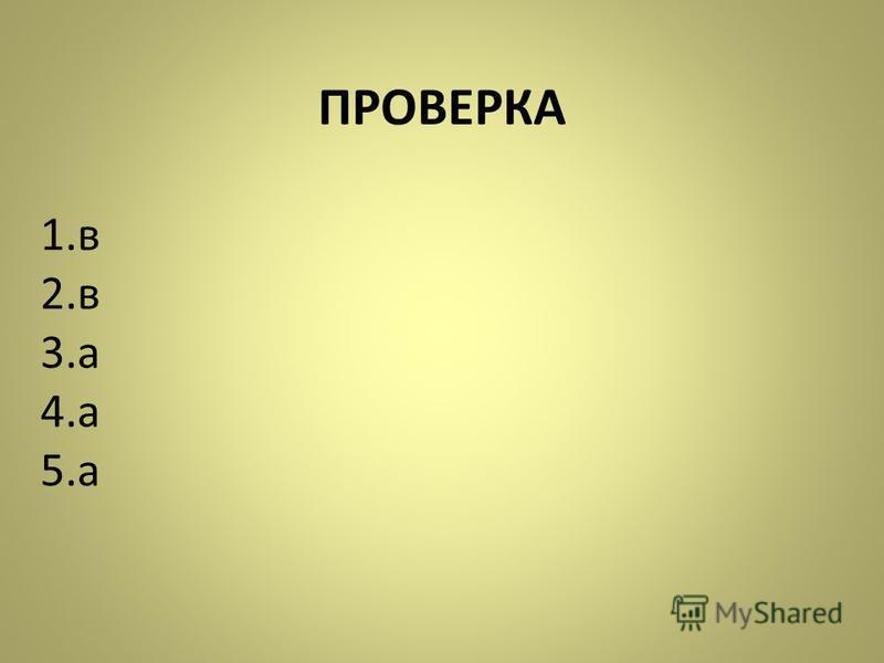 ПРОВЕРКА 1. в 2. в 3. а 4. а 5.а