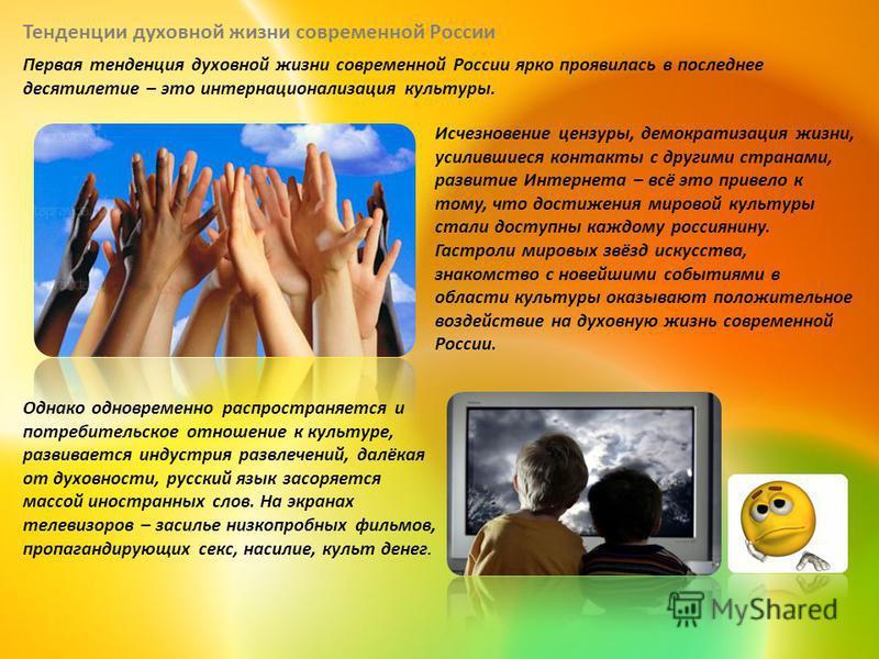Первая тенденция духовной жизни современной России ярко проявилась в последнее десятилетие – это интернационализация культуры. Исчезновение цензуры, демократизация жизни, усилившиеся контакты с другими странами, развитие Интернета – всё это привело к