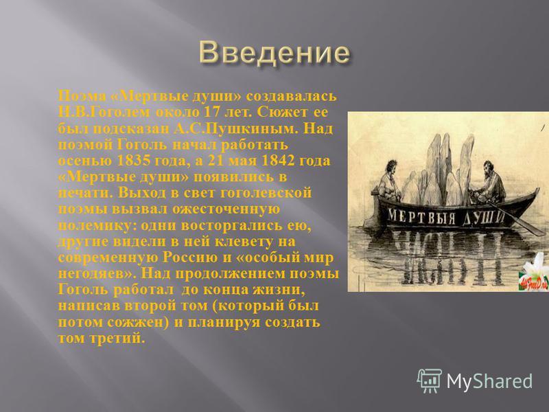 Поэма « Мертвые души » создавалась Н. В. Гоголем около 17 лет. Сюжет ее был подсказан А. С. Пушкиным. Над поэмой Гоголь начал работать осенью 1835 года, а 21 мая 1842 года « Мертвые души » появились в печати. Выход в свет гоголевской поэмы вызвал оже