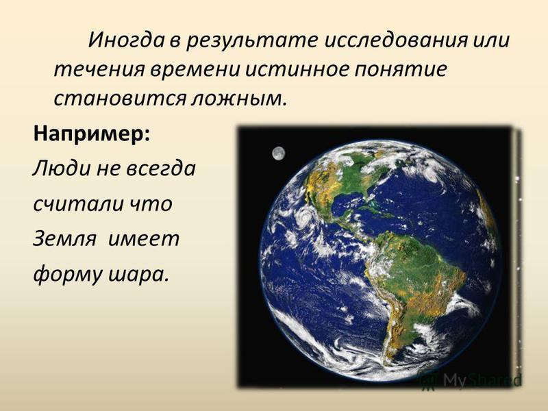 Иногда в результате исследования или течения времени истинное понятие становится ложным. Например: Люди не всегда считали что Земля имеет форму шара.