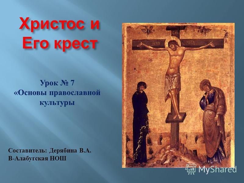 Христос и Его крест Составитель : Дерябина В. А. В - Алабугская НОШ Урок 7 « Основы православной культуры