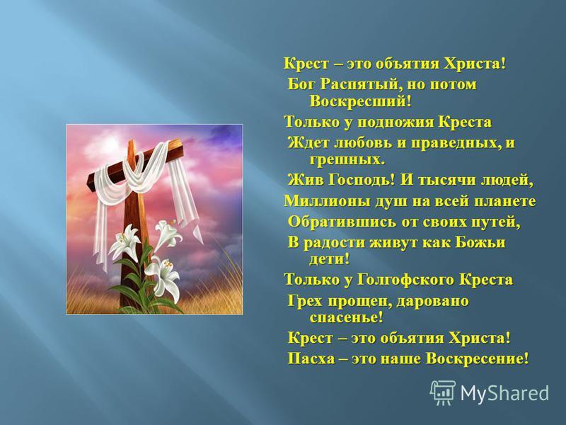 Крест – это объятия Христа ! Бог Распятый, но потом Воскресший ! Бог Распятый, но потом Воскресший ! Только у подножия Креста Ждет любовь и праведных, и грешных. Ждет любовь и праведных, и грешных. Жив Господь ! И тысячи людей, Жив Господь ! И тысячи