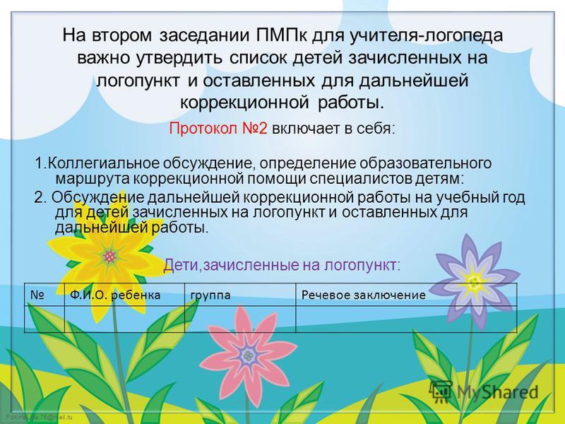 FokinaLida.75@mail.ru На втором заседании ПМПк для учителя-логопеда важно утвердить список детей зачисленных на логопункт и оставленных для дальнейшей коррекционной работы. Протокол 2 включает в себя: 1. Коллегиальное обсуждение, определение образова